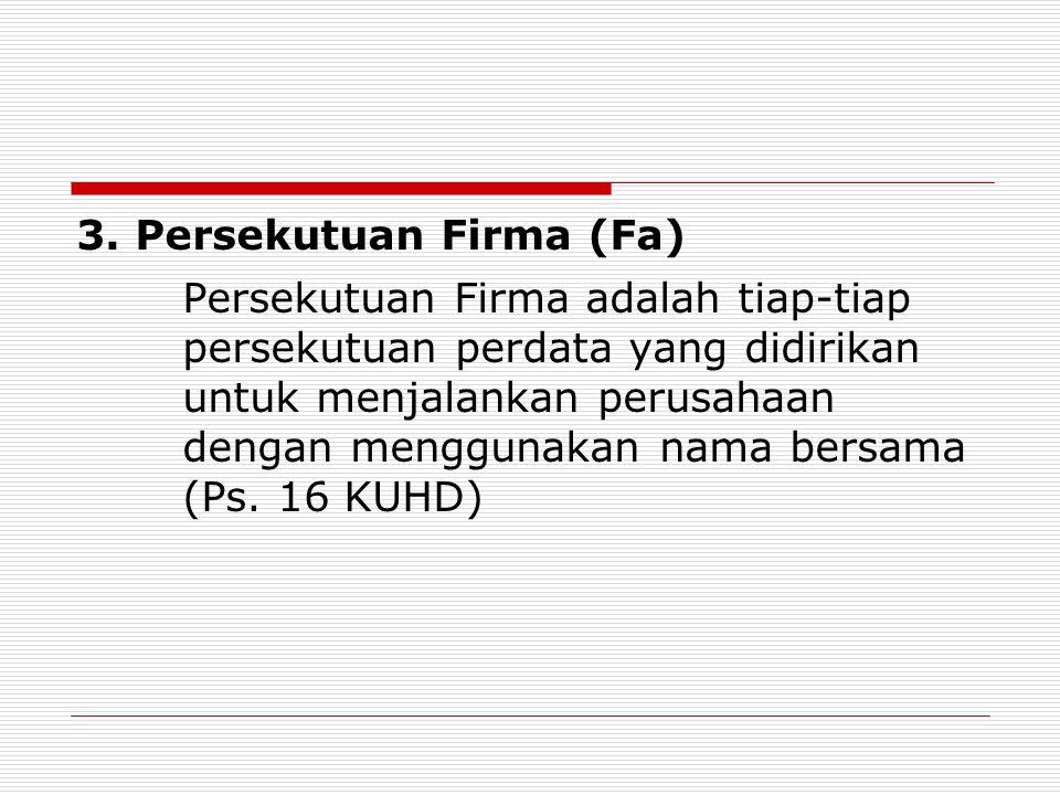 3. Persekutuan Firma (Fa) Persekutuan Firma adalah tiap-tiap persekutuan perdata yang didirikan untuk menjalankan perusahaan dengan menggunakan nama b