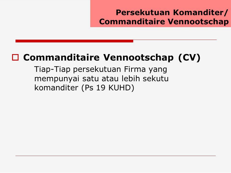  Commanditaire Vennootschap (CV) Tiap-Tiap persekutuan Firma yang mempunyai satu atau lebih sekutu komanditer (Ps 19 KUHD) Persekutuan Komanditer/ Commanditaire Vennootschap