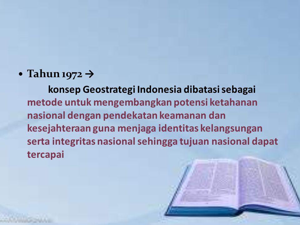 Tahun 1972 → konsep Geostrategi Indonesia dibatasi sebagai metode untuk mengembangkan potensi ketahanan nasional dengan pendekatan keamanan dan kesejahteraan guna menjaga identitas kelangsungan serta integritas nasional sehingga tujuan nasional dapat tercapai