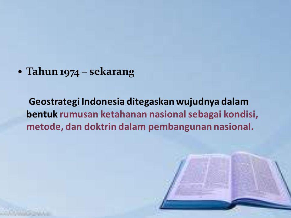 Tahun 1974 – sekarang Geostrategi Indonesia ditegaskan wujudnya dalam bentuk rumusan ketahanan nasional sebagai kondisi, metode, dan doktrin dalam pembangunan nasional.