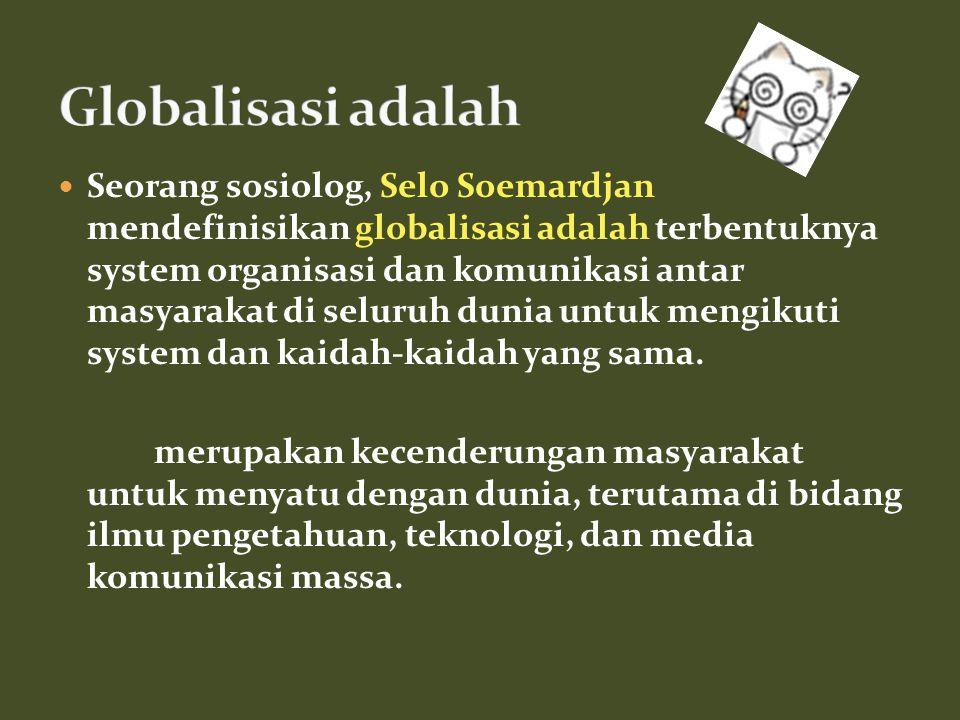 Seorang sosiolog, Selo Soemardjan mendefinisikan globalisasi adalah terbentuknya system organisasi dan komunikasi antar masyarakat di seluruh dunia untuk mengikuti system dan kaidah-kaidah yang sama.