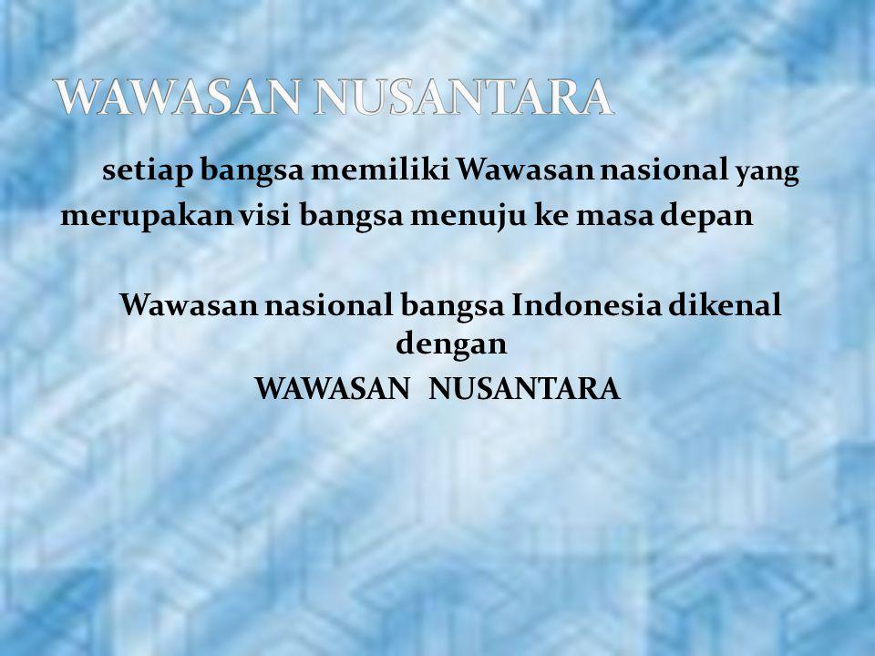 setiap bangsa memiliki Wawasan nasional yang merupakan visi bangsa menuju ke masa depan Wawasan nasional bangsa Indonesia dikenal dengan WAWASAN NUSANTARA