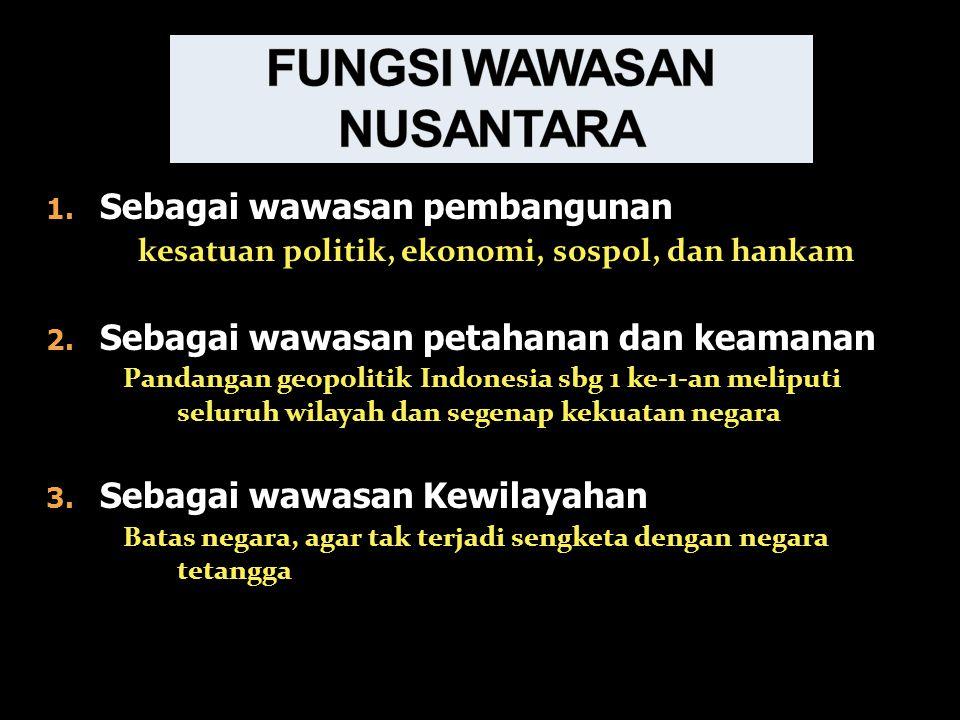 1.Sebagai wawasan pembangunan kesatuan politik, ekonomi, sospol, dan hankam 2.
