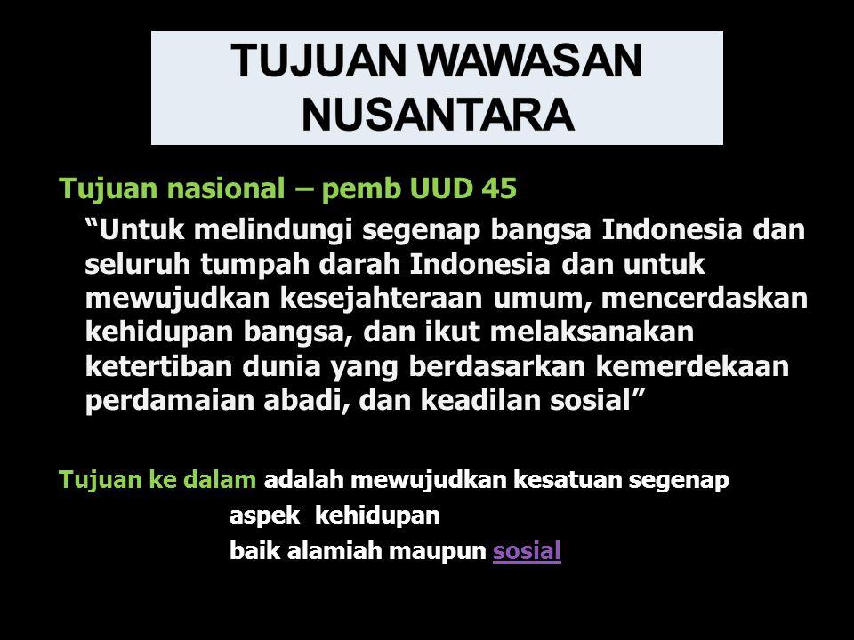 Tujuan nasional – pemb UUD 45 Untuk melindungi segenap bangsa Indonesia dan seluruh tumpah darah Indonesia dan untuk mewujudkan kesejahteraan umum, mencerdaskan kehidupan bangsa, dan ikut melaksanakan ketertiban dunia yang berdasarkan kemerdekaan perdamaian abadi, dan keadilan sosial Tujuan ke dalam adalah mewujudkan kesatuan segenap aspek kehidupan baik alamiah maupun sosialsosial