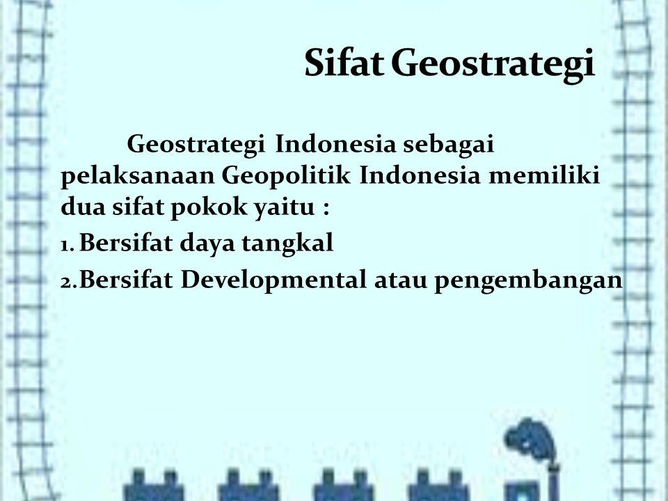 Geostrategi Indonesia sebagai pelaksanaan Geopolitik Indonesia memiliki dua sifat pokok yaitu : 1.