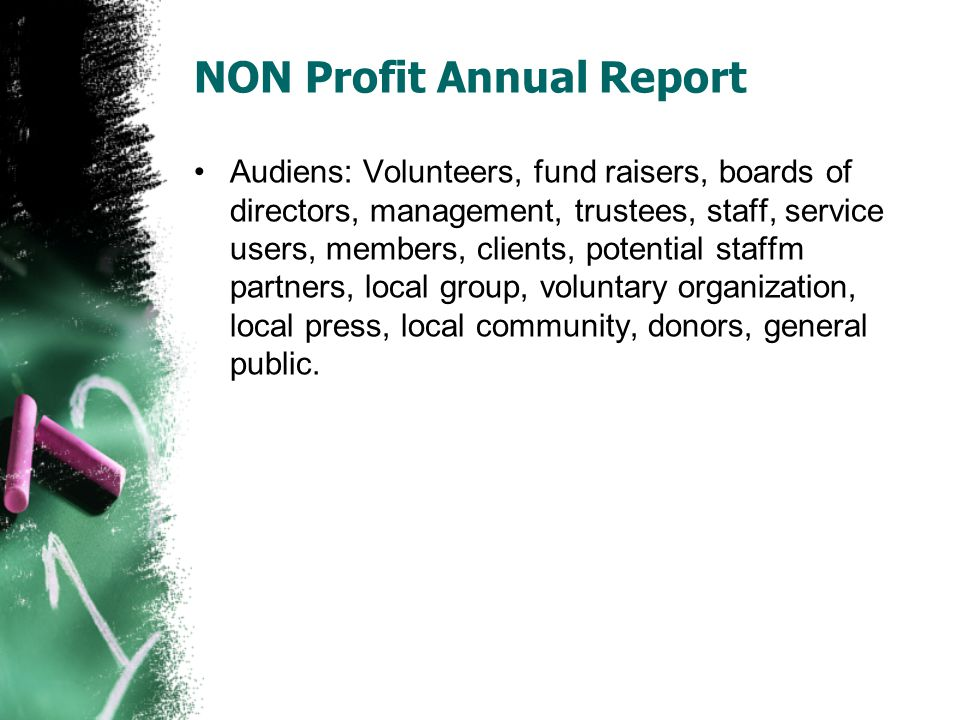 NON Profit Annual Report Audiens: Volunteers, fund raisers, boards of directors, management, trustees, staff, service users, members, clients, potential staffm partners, local group, voluntary organization, local press, local community, donors, general public.