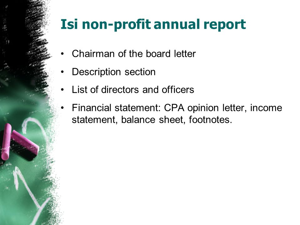 Isi non-profit annual report Chairman of the board letter Description section List of directors and officers Financial statement: CPA opinion letter, income statement, balance sheet, footnotes.