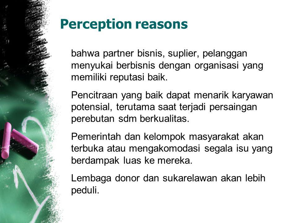 Perception reasons bahwa partner bisnis, suplier, pelanggan menyukai berbisnis dengan organisasi yang memiliki reputasi baik. Pencitraan yang baik dap