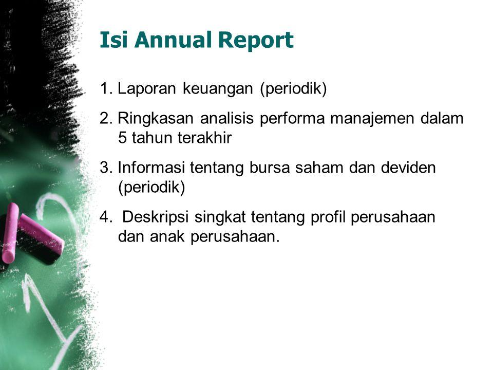 Isi Annual Report 1. Laporan keuangan (periodik) 2. Ringkasan analisis performa manajemen dalam 5 tahun terakhir 3. Informasi tentang bursa saham dan