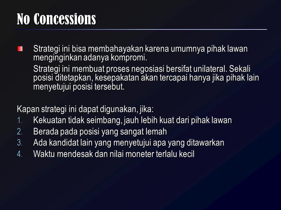 No Concessions Strategi ini bisa membahayakan karena umumnya pihak lawan menginginkan adanya kompromi. Strategi ini membuat proses negosiasi bersifat