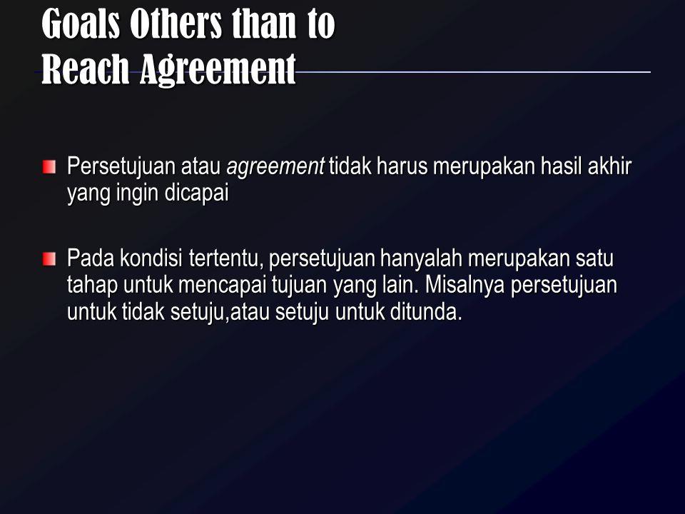 Goals Others than to Reach Agreement Persetujuan atau agreement tidak harus merupakan hasil akhir yang ingin dicapai Pada kondisi tertentu, persetujua