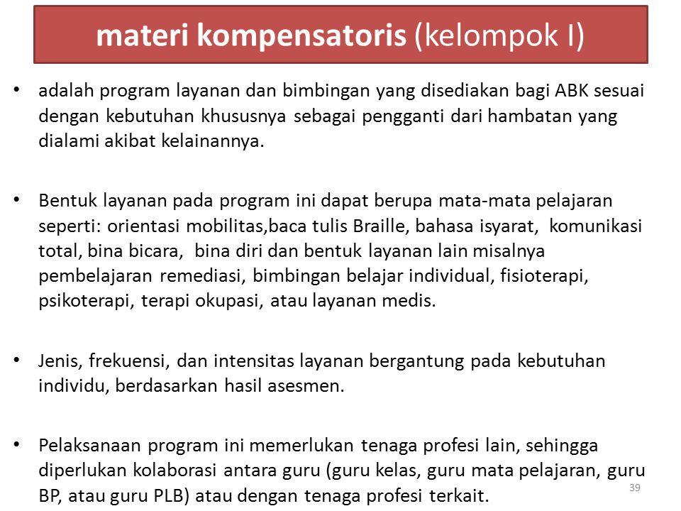 materi kompensatoris (kelompok I) adalah program layanan dan bimbingan yang disediakan bagi ABK sesuai dengan kebutuhan khususnya sebagai pengganti da