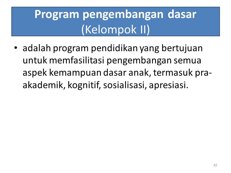 Program pengembangan dasar (Kelompok II) adalah program pendidikan yang bertujuan untuk memfasilitasi pengembangan semua aspek kemampuan dasar anak, t