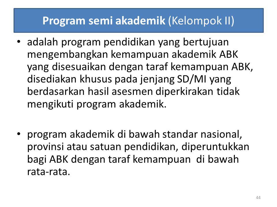 Program semi akademik (Kelompok II) adalah program pendidikan yang bertujuan mengembangkan kemampuan akademik ABK yang disesuaikan dengan taraf kemamp
