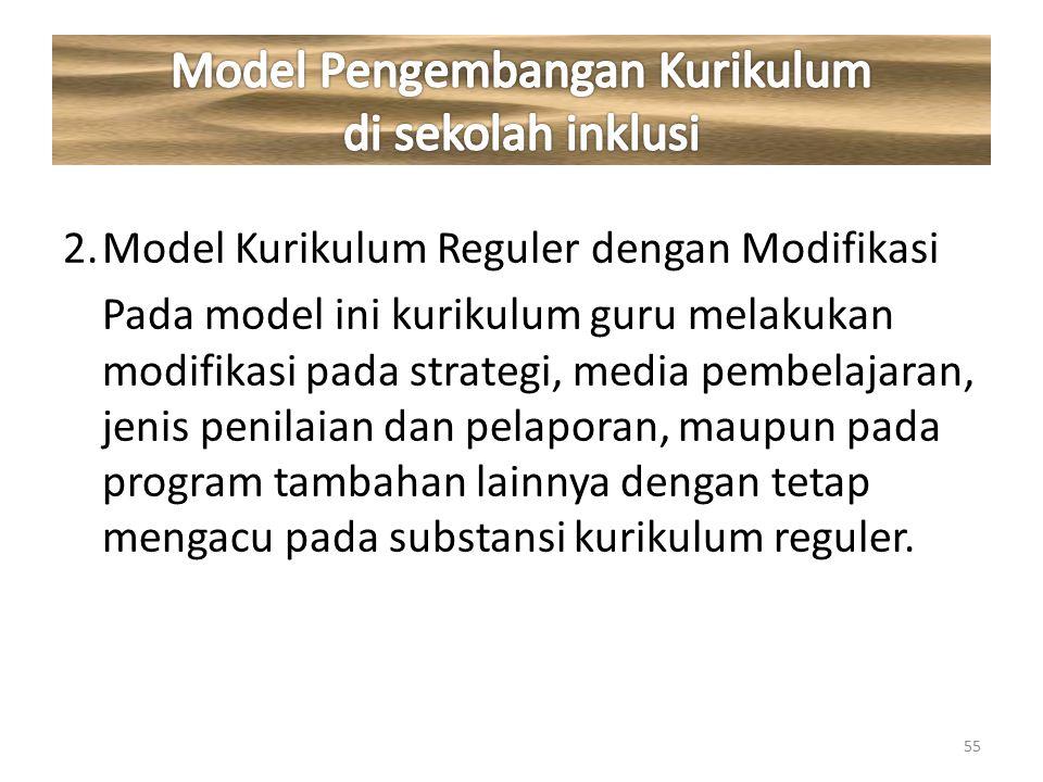 2.Model Kurikulum Reguler dengan Modifikasi Pada model ini kurikulum guru melakukan modifikasi pada strategi, media pembelajaran, jenis penilaian dan