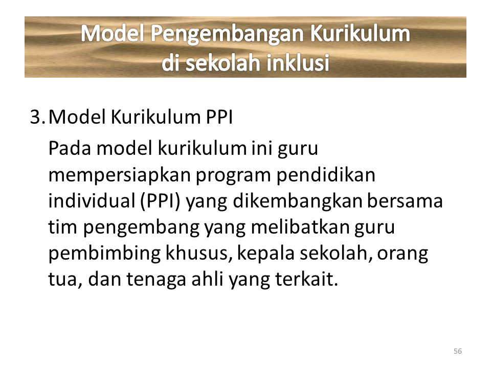 3.Model Kurikulum PPI Pada model kurikulum ini guru mempersiapkan program pendidikan individual (PPI) yang dikembangkan bersama tim pengembang yang me
