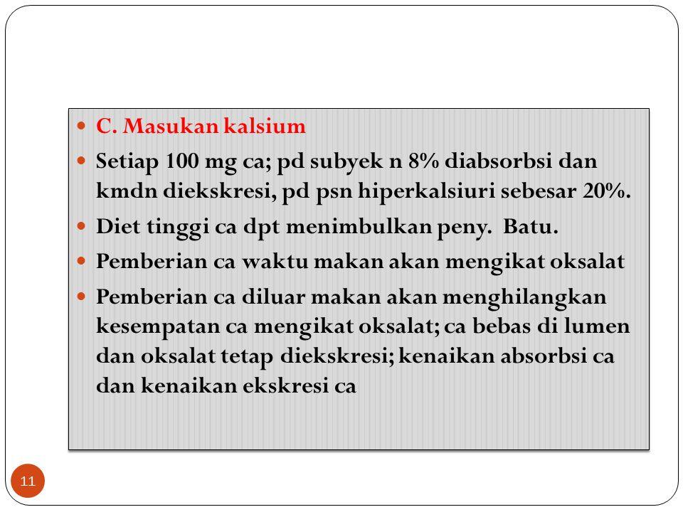 C. Masukan kalsium Setiap 100 mg ca; pd subyek n 8% diabsorbsi dan kmdn diekskresi, pd psn hiperkalsiuri sebesar 20%. Diet tinggi ca dpt menimbulkan p