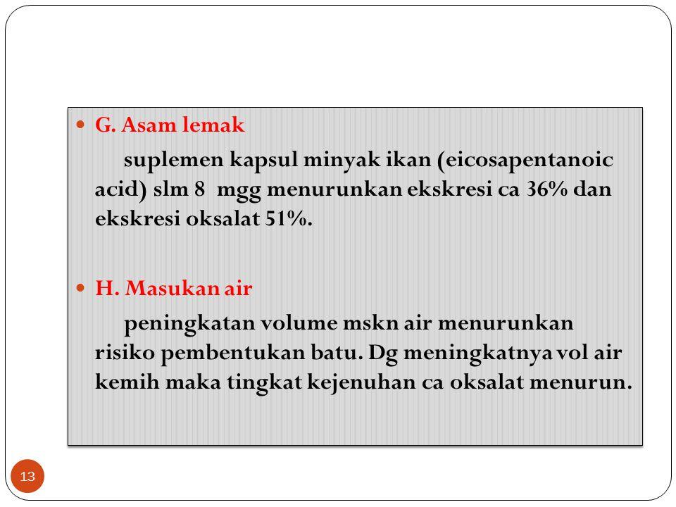 G. Asam lemak suplemen kapsul minyak ikan (eicosapentanoic acid) slm 8 mgg menurunkan ekskresi ca 36% dan ekskresi oksalat 51%. H. Masukan air peningk