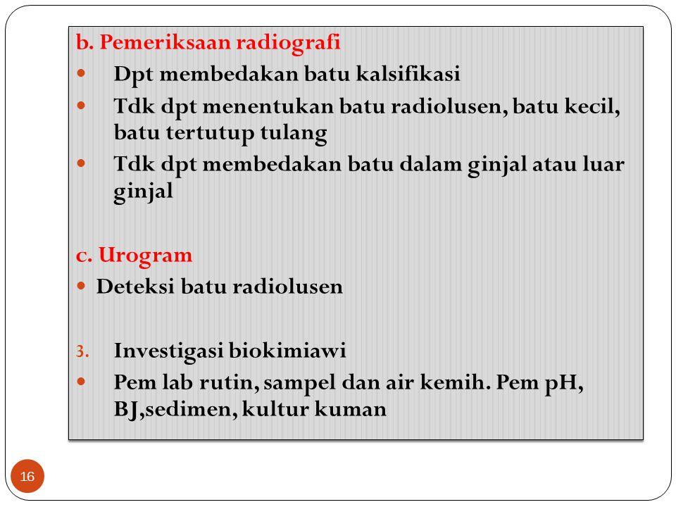 16 b. Pemeriksaan radiografi Dpt membedakan batu kalsifikasi Tdk dpt menentukan batu radiolusen, batu kecil, batu tertutup tulang Tdk dpt membedakan b