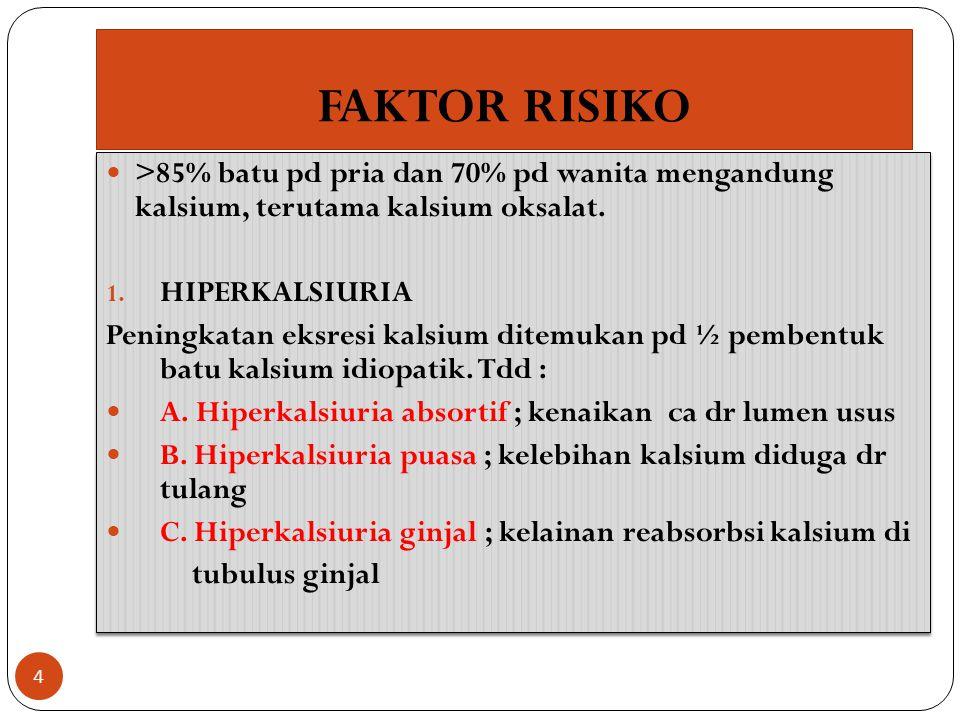 FAKTOR RISIKO >85% batu pd pria dan 70% pd wanita mengandung kalsium, terutama kalsium oksalat. 1. HIPERKALSIURIA Peningkatan eksresi kalsium ditemuka