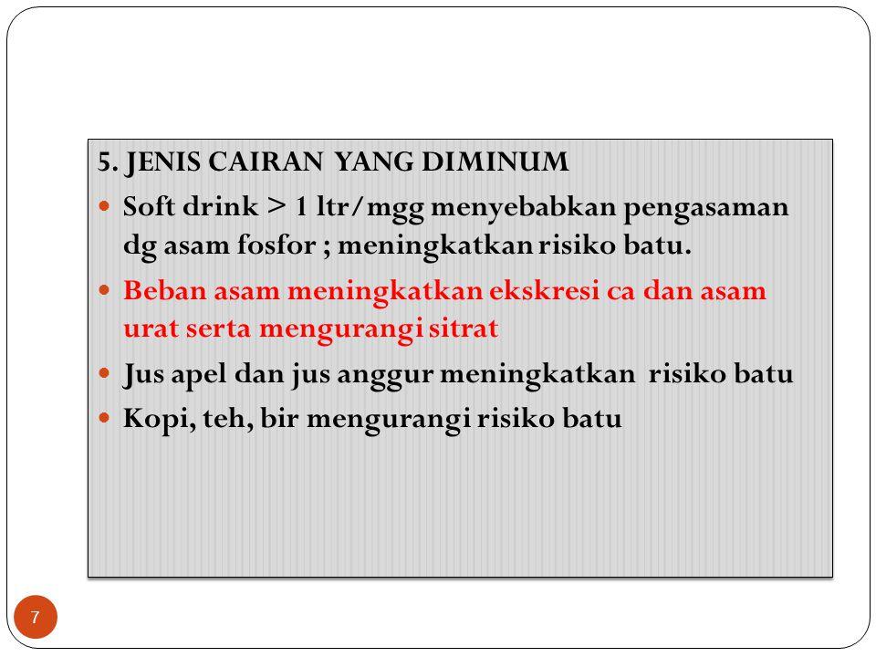 5. JENIS CAIRAN YANG DIMINUM Soft drink > 1 ltr/mgg menyebabkan pengasaman dg asam fosfor ; meningkatkan risiko batu. Beban asam meningkatkan ekskresi