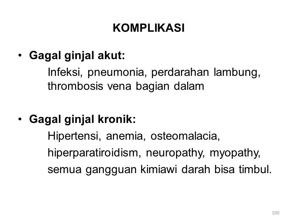 KOMPLIKASI Gagal ginjal akut: Infeksi, pneumonia, perdarahan lambung, thrombosis vena bagian dalam Gagal ginjal kronik: Hipertensi, anemia, osteomalacia, hiperparatiroidism, neuropathy, myopathy, semua gangguan kimiawi darah bisa timbul.