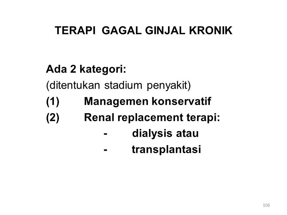 TERAPI GAGAL GINJAL KRONIK Ada 2 kategori: (ditentukan stadium penyakit) (1) Managemen konservatif (2) Renal replacement terapi: -dialysis atau - transplantasi 106