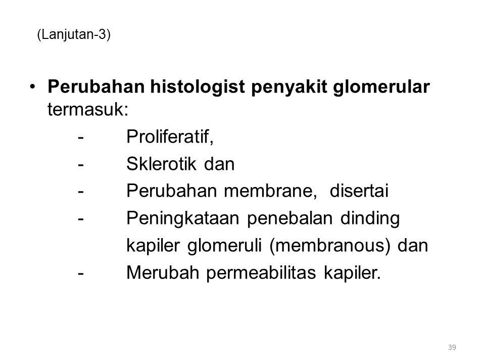 (Lanjutan-3) Perubahan histologist penyakit glomerular termasuk: -Proliferatif, -Sklerotik dan -Perubahan membrane, disertai -Peningkataan penebalan dinding kapiler glomeruli (membranous) dan -Merubah permeabilitas kapiler.