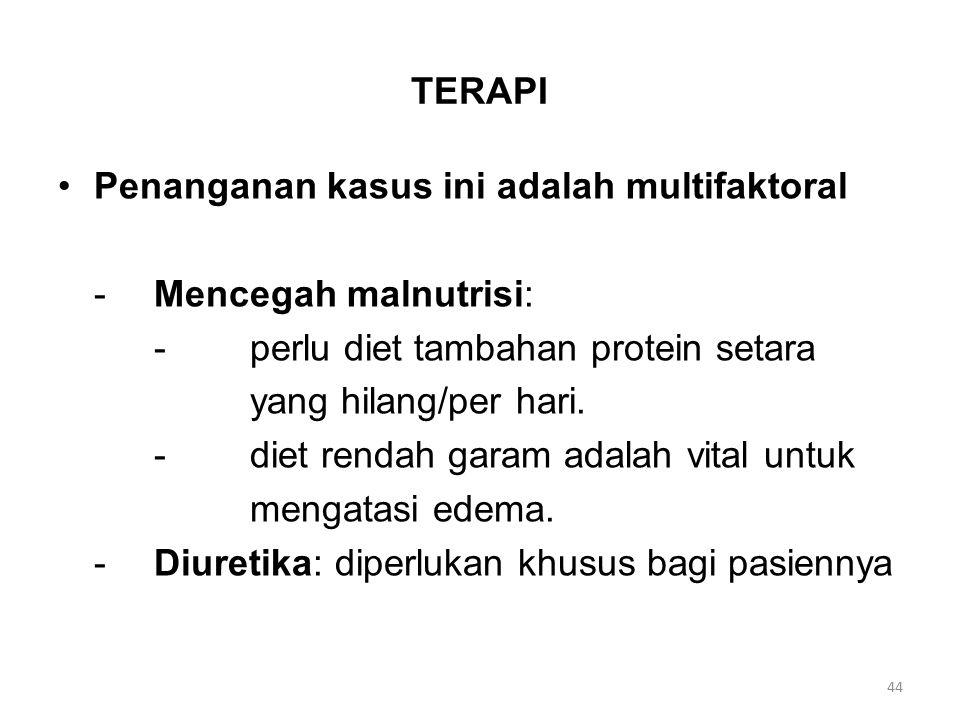 TERAPI Penanganan kasus ini adalah multifaktoral -Mencegah malnutrisi: -perlu diet tambahan protein setara yang hilang/per hari. -diet rendah garam ad