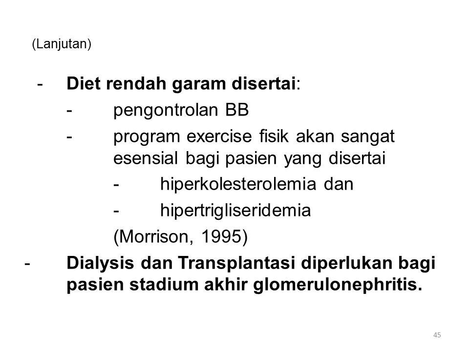 (Lanjutan) -Diet rendah garam disertai: -pengontrolan BB -program exercise fisik akan sangat esensial bagi pasien yang disertai -hiperkolesterolemia dan -hipertrigliseridemia (Morrison, 1995) -Dialysis dan Transplantasi diperlukan bagi pasien stadium akhir glomerulonephritis.