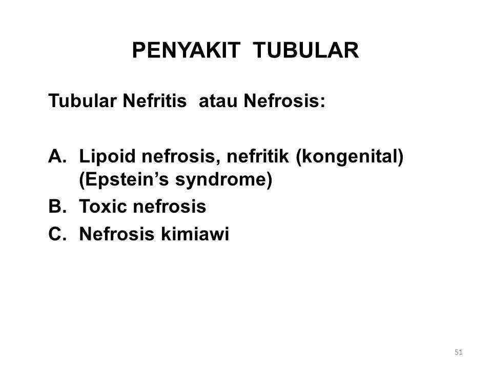 PENYAKIT TUBULAR Tubular Nefritis atau Nefrosis: A.Lipoid nefrosis, nefritik (kongenital) (Epstein's syndrome) B.Toxic nefrosis C.Nefrosis kimiawi 51