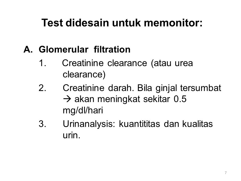 Test didesain untuk memonitor: A.Glomerular filtration 1. Creatinine clearance (atau urea clearance) 2.Creatinine darah. Bila ginjal tersumbat  akan