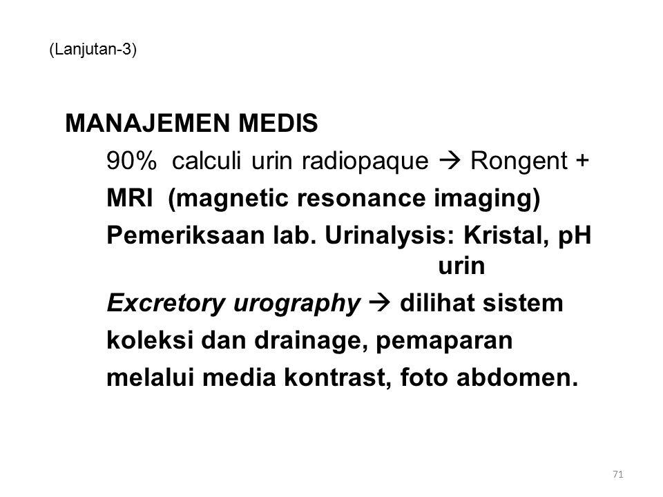 (Lanjutan-3) MANAJEMEN MEDIS 90% calculi urin radiopaque  Rongent + MRI (magnetic resonance imaging) Pemeriksaan lab. Urinalysis: Kristal, pH urin Ex