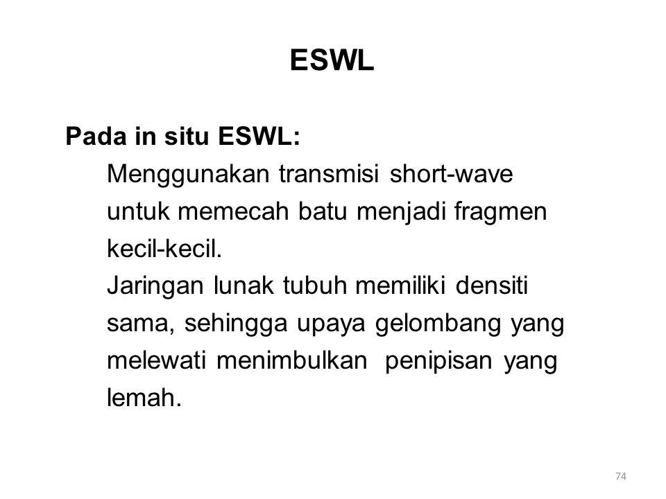 ESWL Pada in situ ESWL: Menggunakan transmisi short-wave untuk memecah batu menjadi fragmen kecil-kecil. Jaringan lunak tubuh memiliki densiti sama, s