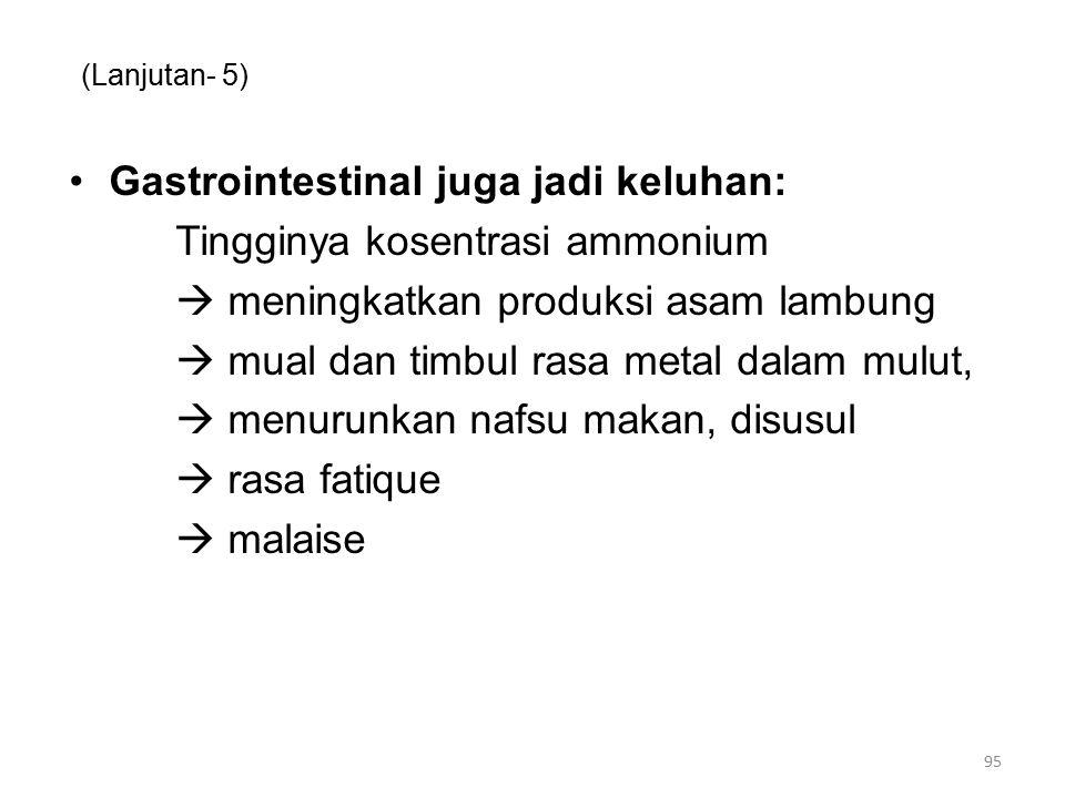 (Lanjutan- 5) Gastrointestinal juga jadi keluhan: Tingginya kosentrasi ammonium  meningkatkan produksi asam lambung  mual dan timbul rasa metal dala