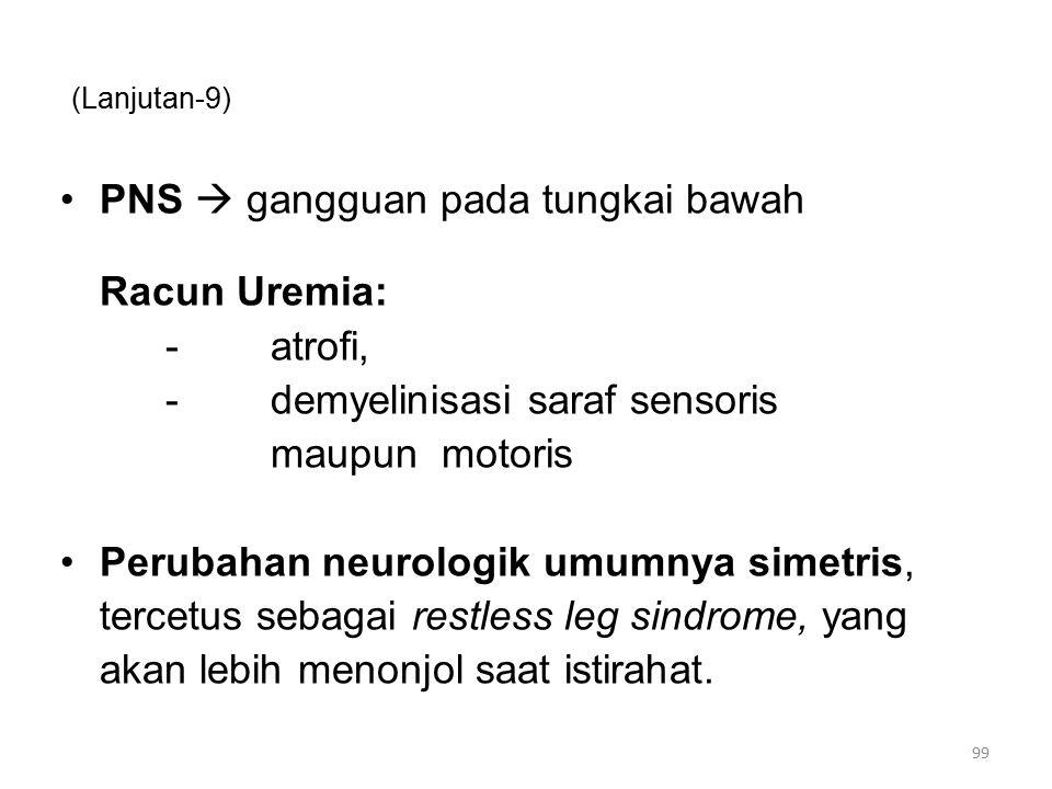 (Lanjutan-9) PNS  gangguan pada tungkai bawah Racun Uremia: - atrofi, -demyelinisasi saraf sensoris maupun motoris Perubahan neurologik umumnya simetris, tercetus sebagai restless leg sindrome, yang akan lebih menonjol saat istirahat.