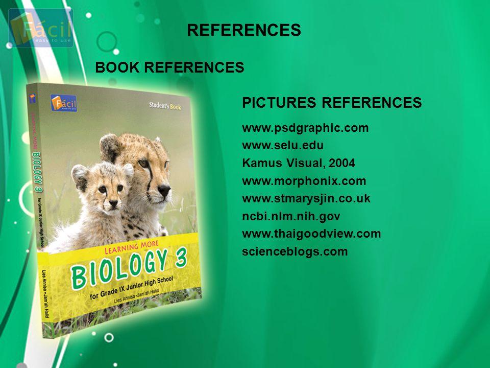 BOOK REFERENCES PICTURES REFERENCES www.psdgraphic.com www.selu.edu Kamus Visual, 2004 www.morphonix.com www.stmarysjin.co.uk ncbi.nlm.nih.gov www.tha