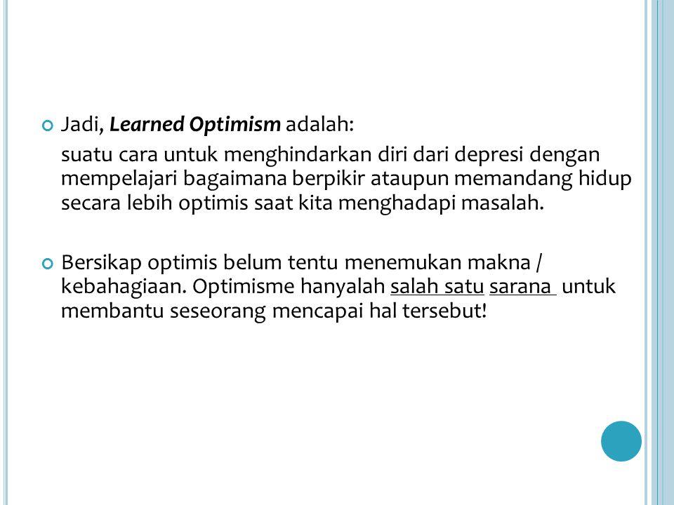 Jadi, Learned Optimism adalah: suatu cara untuk menghindarkan diri dari depresi dengan mempelajari bagaimana berpikir ataupun memandang hidup secara lebih optimis saat kita menghadapi masalah.