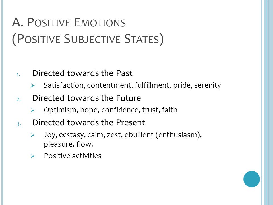 A. P OSITIVE E MOTIONS (P OSITIVE S UBJECTIVE S TATES ) 1. Directed towards the Past  Satisfaction, contentment, fulfillment, pride, serenity 2. Dire