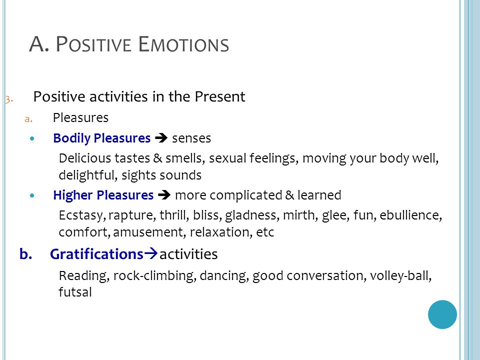 A. P OSITIVE E MOTIONS 3. Positive activities in the Present a. Pleasures Bodily Pleasures  senses Delicious tastes & smells, sexual feelings, moving