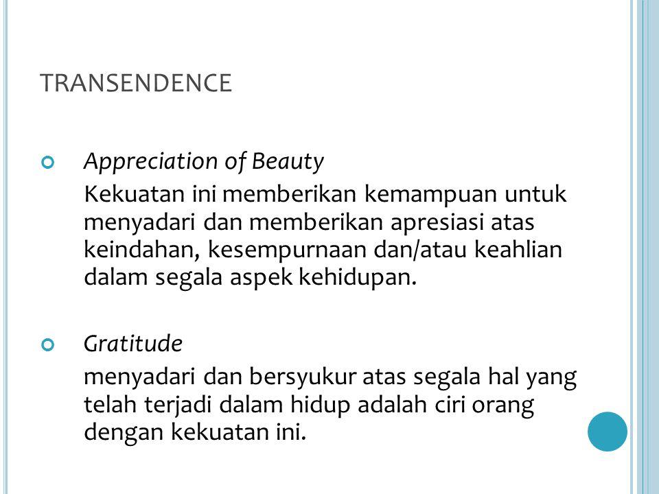 TRANSENDENCE Appreciation of Beauty Kekuatan ini memberikan kemampuan untuk menyadari dan memberikan apresiasi atas keindahan, kesempurnaan dan/atau keahlian dalam segala aspek kehidupan.