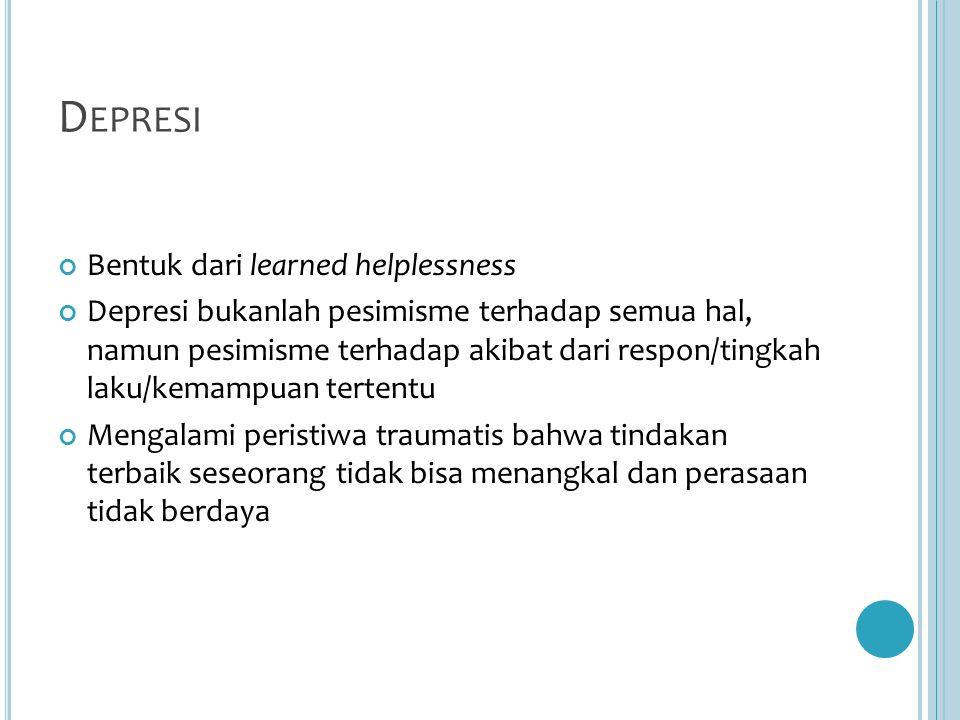 D EPRESI Bentuk dari learned helplessness Depresi bukanlah pesimisme terhadap semua hal, namun pesimisme terhadap akibat dari respon/tingkah laku/kemampuan tertentu Mengalami peristiwa traumatis bahwa tindakan terbaik seseorang tidak bisa menangkal dan perasaan tidak berdaya