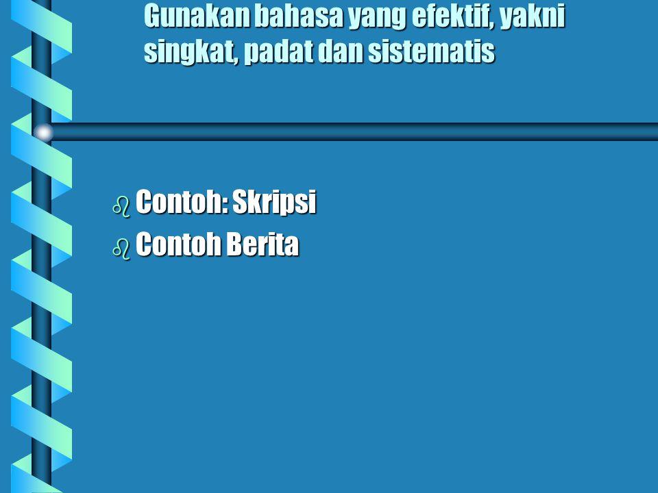 Gunakan bahasa yang efektif, yakni singkat, padat dan sistematis b Contoh: Skripsi b Contoh Berita