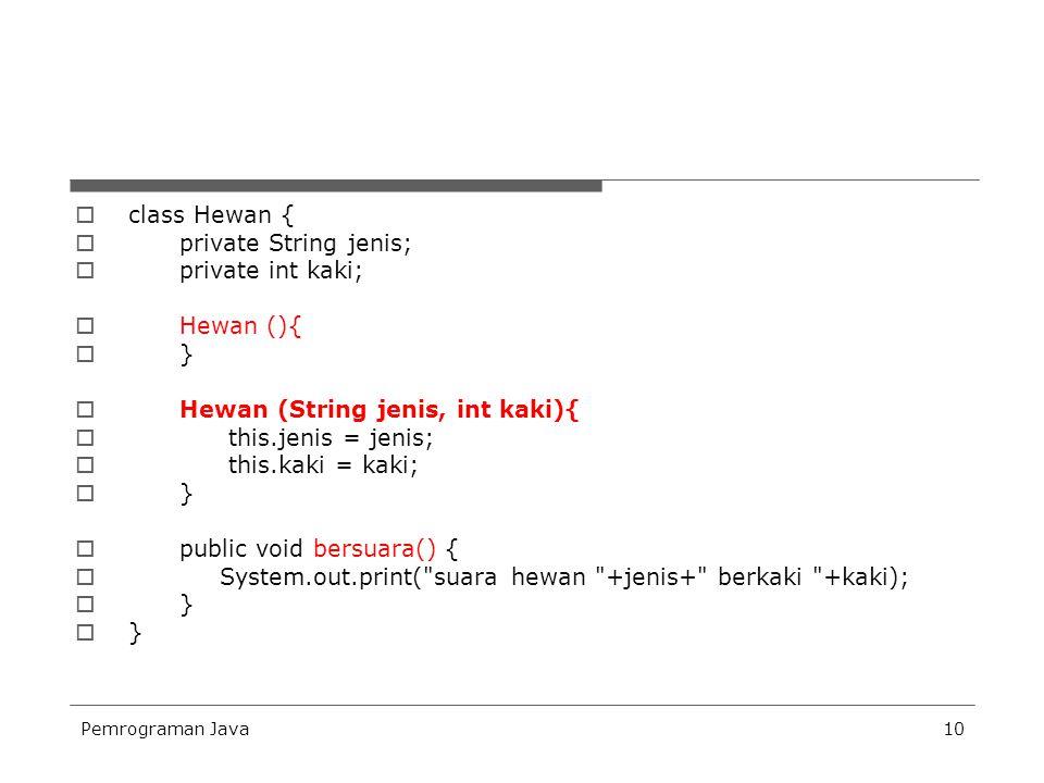 Pemrograman Java10  class Hewan {  private String jenis;  private int kaki;  Hewan (){  }  Hewan (String jenis, int kaki){  this.jenis = jenis;