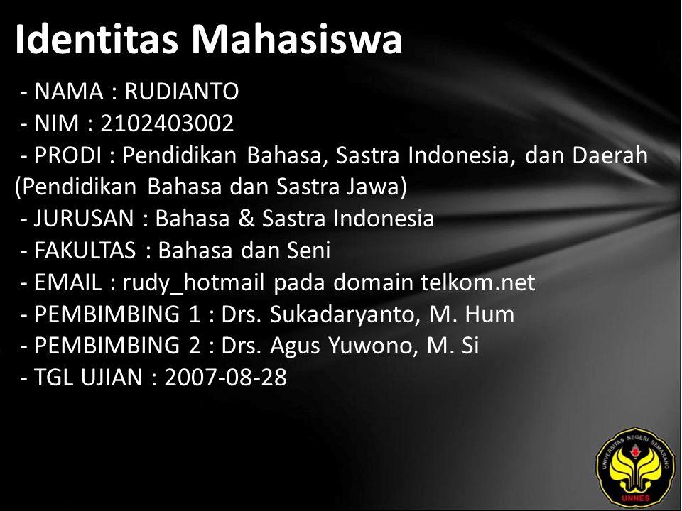 Identitas Mahasiswa - NAMA : RUDIANTO - NIM : 2102403002 - PRODI : Pendidikan Bahasa, Sastra Indonesia, dan Daerah (Pendidikan Bahasa dan Sastra Jawa) - JURUSAN : Bahasa & Sastra Indonesia - FAKULTAS : Bahasa dan Seni - EMAIL : rudy_hotmail pada domain telkom.net - PEMBIMBING 1 : Drs.