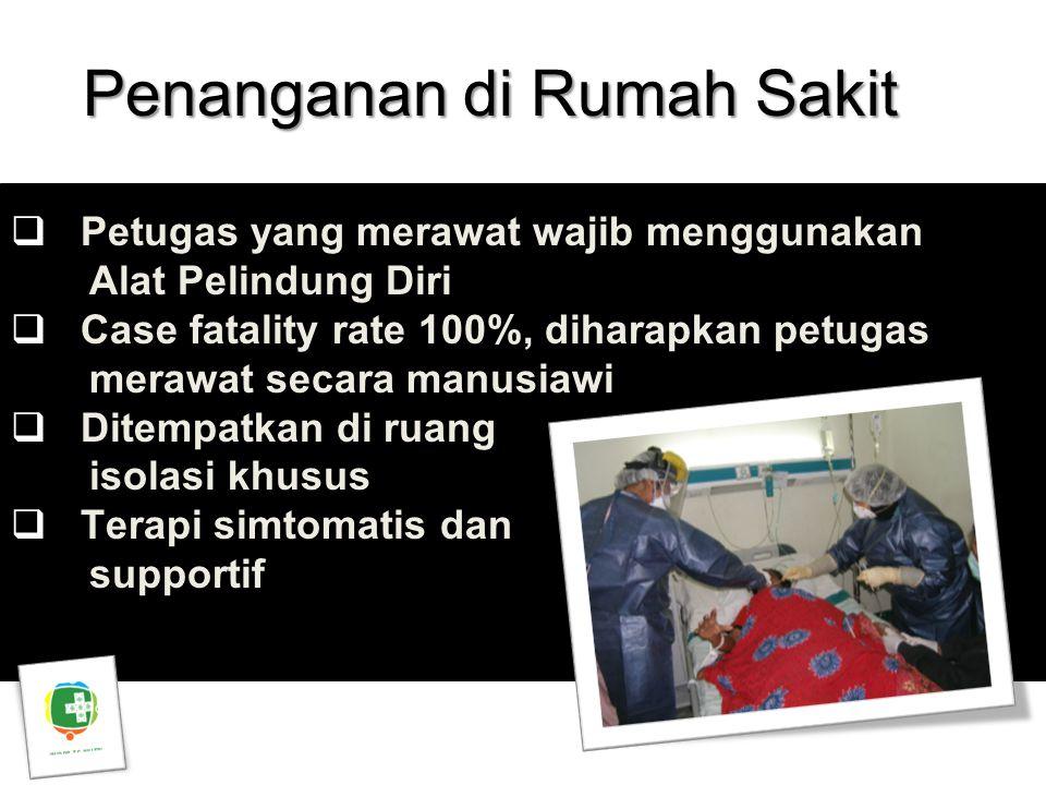 Penanganan di Rumah Sakit Asep Purnama  Petugas yang merawat wajib menggunakan Alat Pelindung Diri  Case fatality rate 100%, diharapkan petugas mera