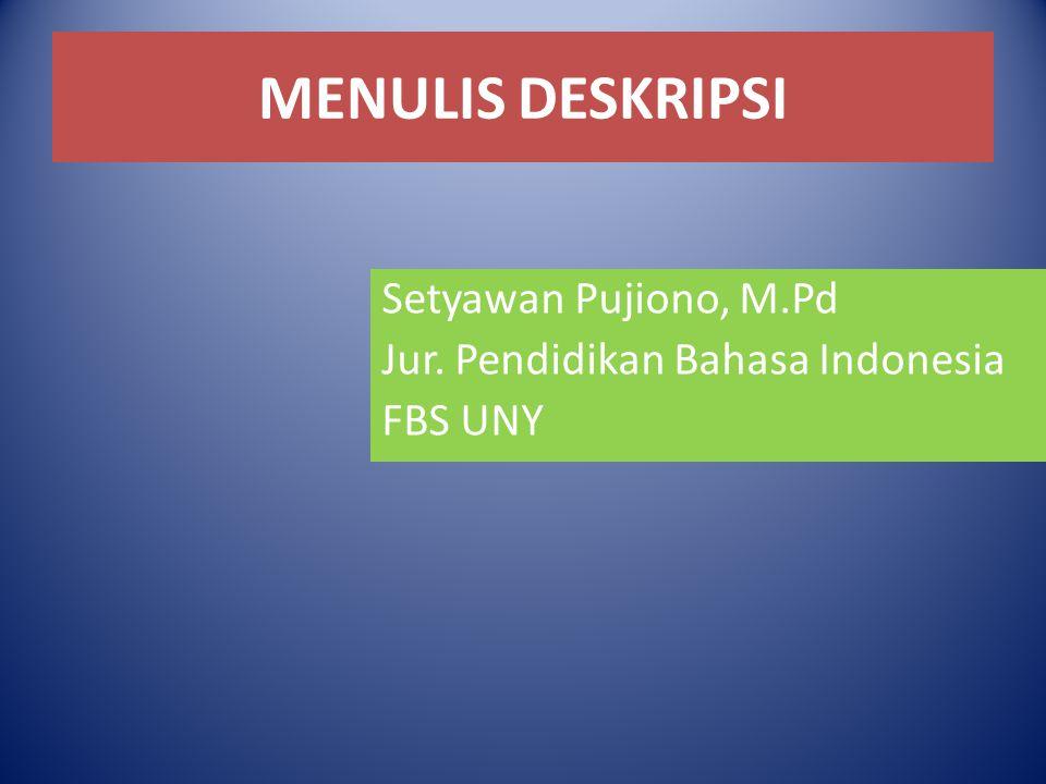 MENULIS DESKRIPSI Setyawan Pujiono, M.Pd Jur. Pendidikan Bahasa Indonesia FBS UNY
