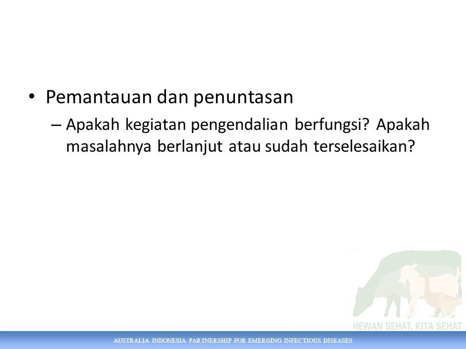 AUSTRALIA INDONESIA PARTNERSHIP FOR EMERGING INFECTIOUS DISEASES Pemantauan dan penuntasan – Apakah kegiatan pengendalian berfungsi? Apakah masalahnya
