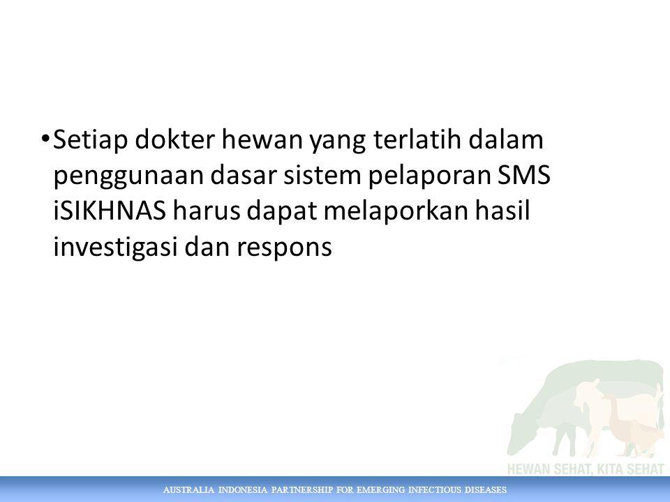 AUSTRALIA INDONESIA PARTNERSHIP FOR EMERGING INFECTIOUS DISEASES Setiap dokter hewan yang terlatih dalam penggunaan dasar sistem pelaporan SMS iSIKHNA