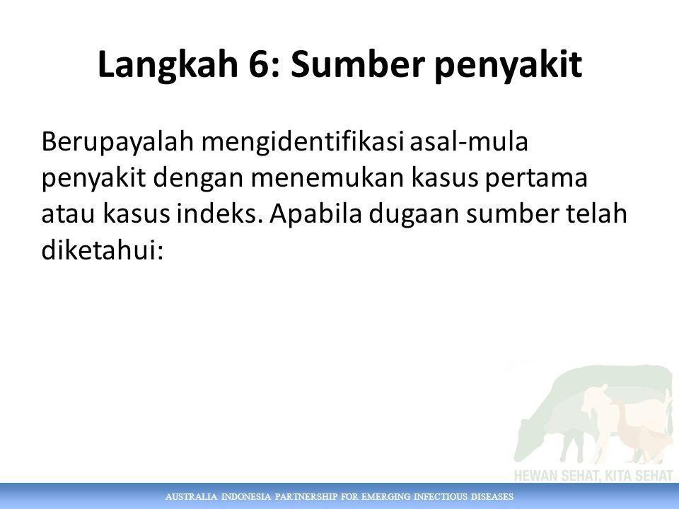 AUSTRALIA INDONESIA PARTNERSHIP FOR EMERGING INFECTIOUS DISEASES Langkah 6: Sumber penyakit Berupayalah mengidentifikasi asal-mula penyakit dengan men